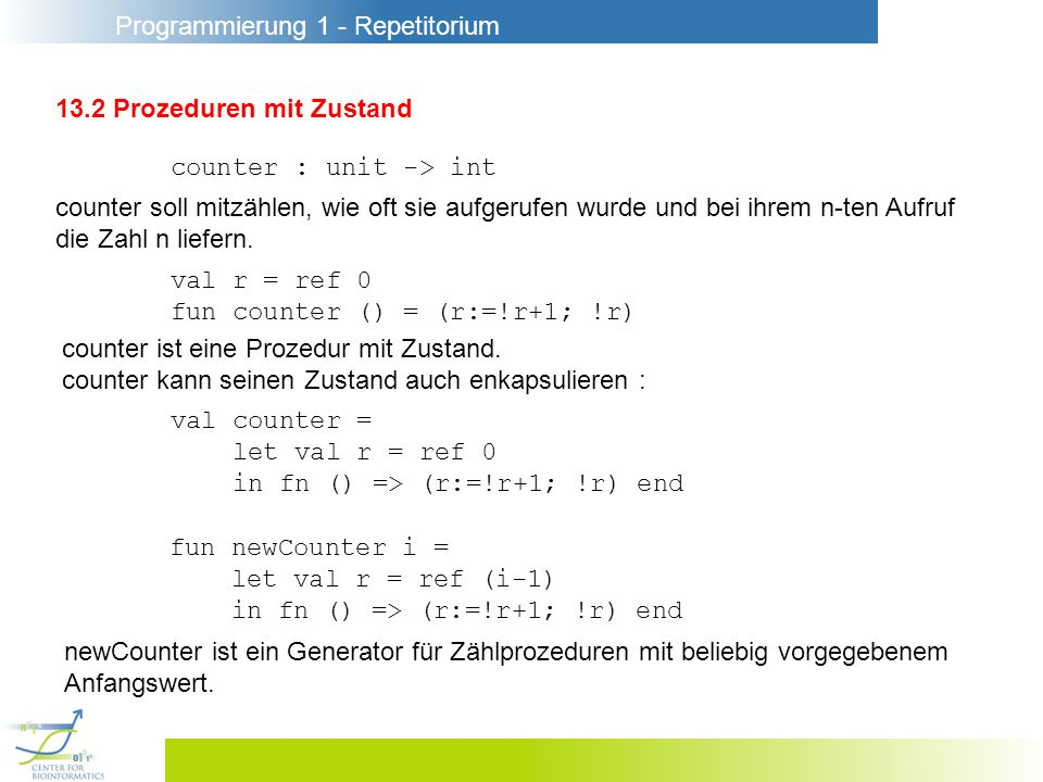 Programmierung 1 - Repetitorium 13.2 Prozeduren mit Zustand counter : unit -> int val r = ref 0 fun counter () = (r:=!r+1; !r) counter soll mitzählen, wie oft sie aufgerufen wurde und bei ihrem n-ten Aufruf die Zahl n liefern.