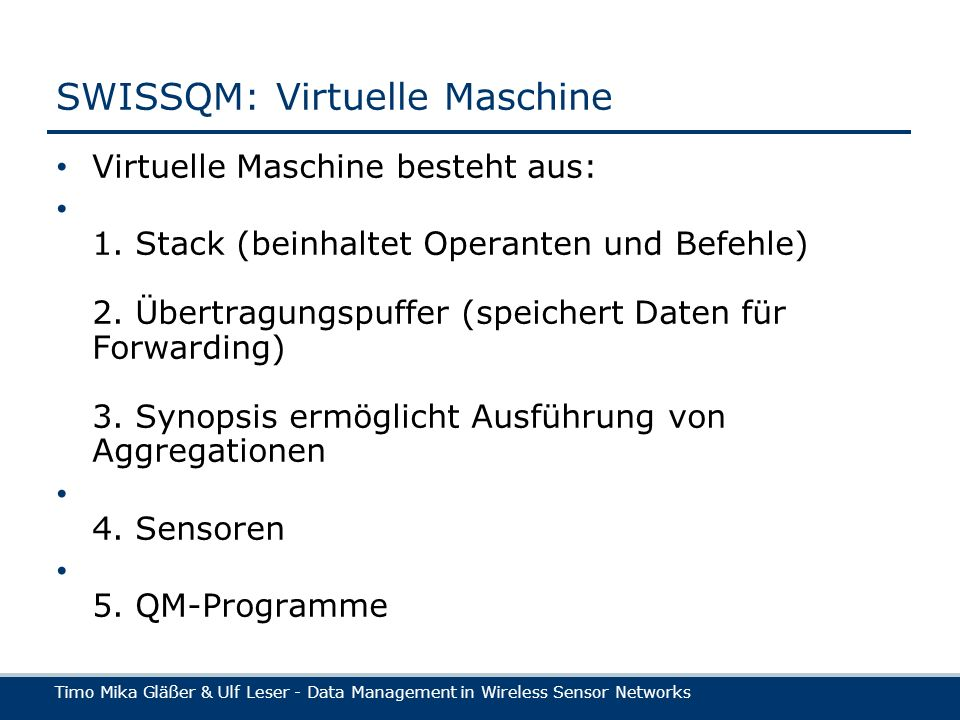 Timo Mika Gläßer & Ulf Leser - Data Management in Wireless Sensor Networks SWISSQM: Virtuelle Maschine Virtuelle Maschine besteht aus: 1.