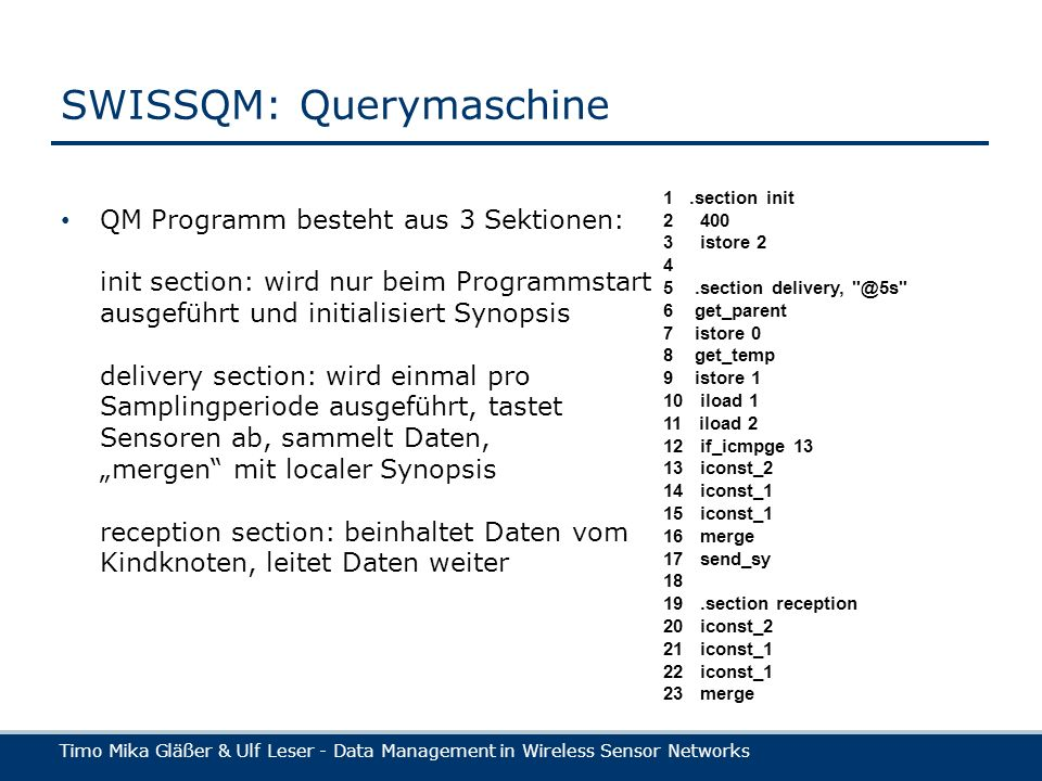 Timo Mika Gläßer & Ulf Leser - Data Management in Wireless Sensor Networks SWISSQM: Querymaschine QM Programm besteht aus 3 Sektionen: init section: wird nur beim Programmstart ausgeführt und initialisiert Synopsis delivery section: wird einmal pro Samplingperiode ausgeführt, tastet Sensoren ab, sammelt Daten, mergen mit localer Synopsis reception section: beinhaltet Daten vom Kindknoten, leitet Daten weiter 1.section init istore section 6 get_parent 7 istore 0 8 get_temp 9 istore 1 10 iload 1 11 iload 2 12 if_icmpge iconst_2 14 iconst_1 15 iconst_1 16 merge 17 send_sy section reception 20 iconst_2 21 iconst_1 22 iconst_1 23 merge