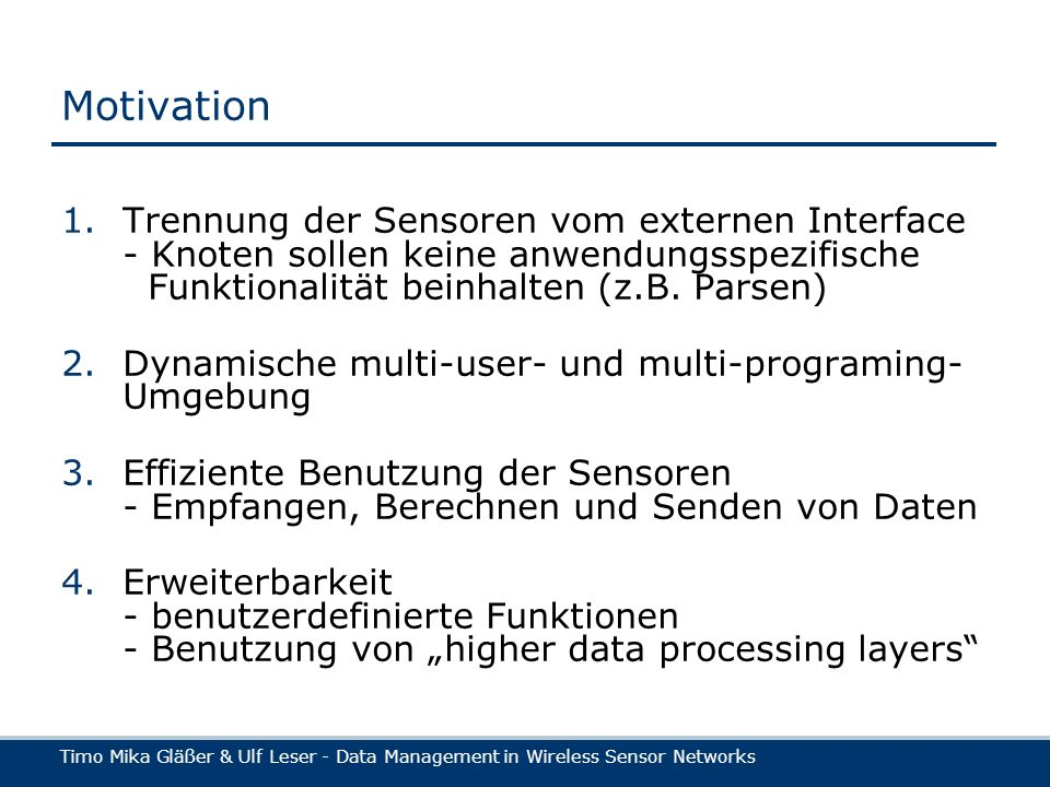 Timo Mika Gläßer & Ulf Leser - Data Management in Wireless Sensor Networks Motivation 1.Trennung der Sensoren vom externen Interface - Knoten sollen keine anwendungsspezifische Funktionalität beinhalten (z.B.
