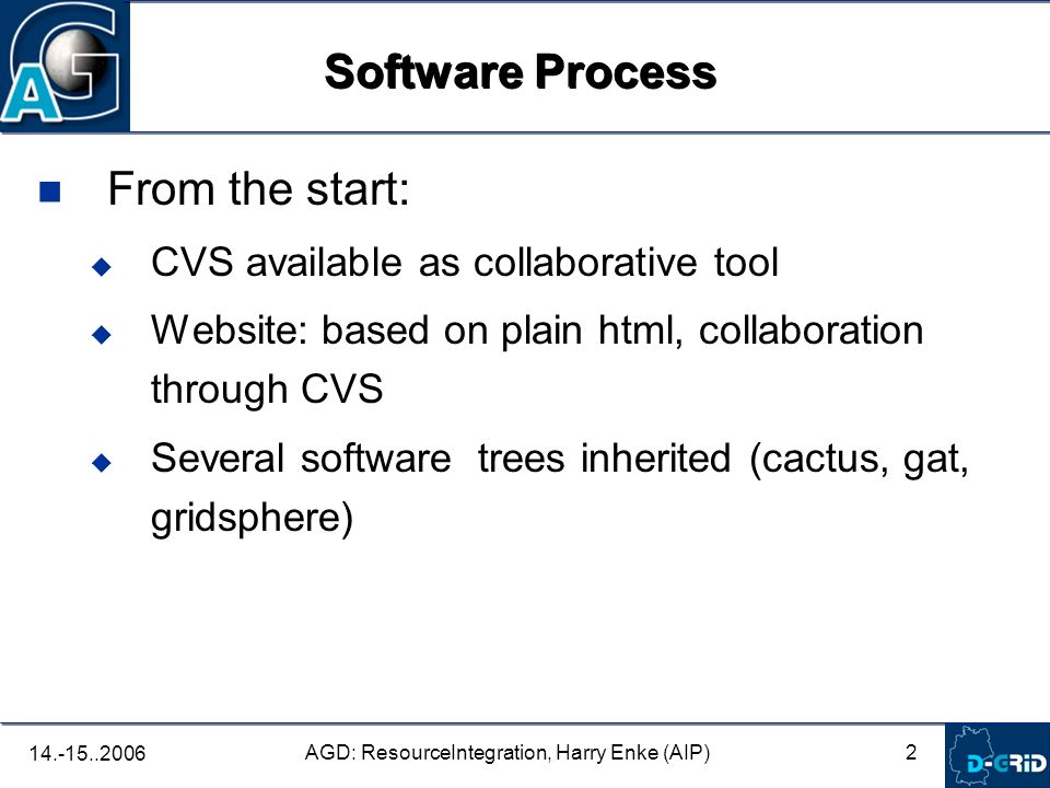 2 AGD: ResourceIntegration, Harry Enke (AIP) From the start: CVS available as collaborative tool Website: based on plain html, collaboration through CVS Several software trees inherited (cactus, gat, gridsphere) Software Process