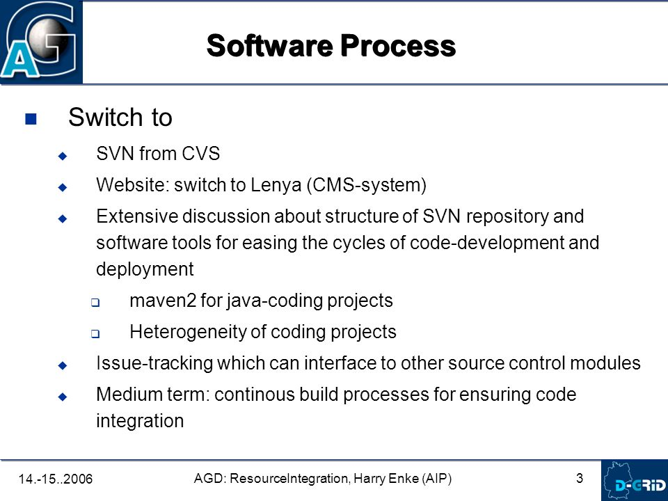 3 AGD: ResourceIntegration, Harry Enke (AIP) Switch to SVN from CVS Website: switch to Lenya (CMS-system) Extensive discussion about structure of SVN repository and software tools for easing the cycles of code-development and deployment maven2 for java-coding projects Heterogeneity of coding projects Issue-tracking which can interface to other source control modules Medium term: continous build processes for ensuring code integration Software Process