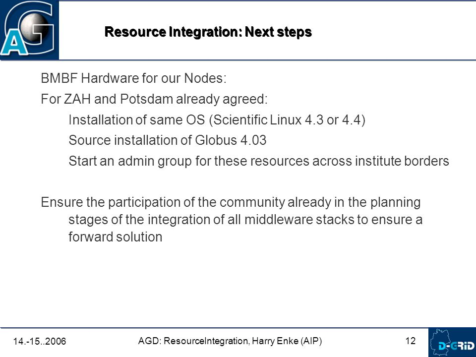 12 AGD: ResourceIntegration, Harry Enke (AIP) BMBF Hardware for our Nodes: For ZAH and Potsdam already agreed: Installation of same OS (Scientific Linux 4.3 or 4.4) Source installation of Globus 4.03 Start an admin group for these resources across institute borders Ensure the participation of the community already in the planning stages of the integration of all middleware stacks to ensure a forward solution Resource Integration: Next steps