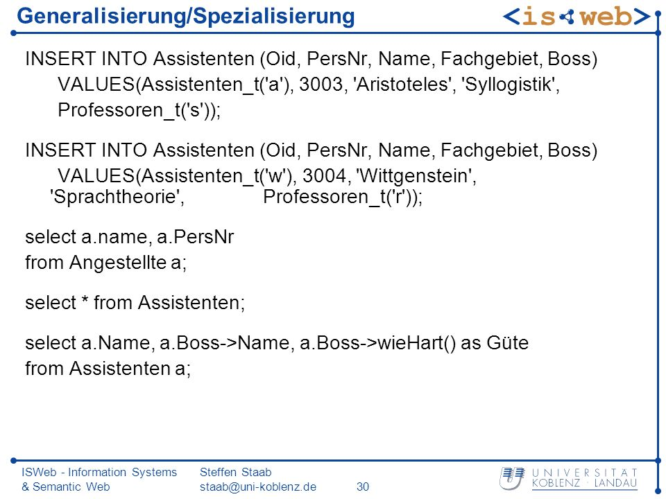 ISWeb - Information Systems & Semantic Web Steffen Staab Generalisierung/Spezialisierung INSERT INTO Assistenten (Oid, PersNr, Name, Fachgebiet, Boss) VALUES(Assistenten_t( a ), 3003, Aristoteles , Syllogistik , Professoren_t( s )); INSERT INTO Assistenten (Oid, PersNr, Name, Fachgebiet, Boss) VALUES(Assistenten_t( w ), 3004, Wittgenstein , Sprachtheorie , Professoren_t( r )); select a.name, a.PersNr from Angestellte a; select * from Assistenten; select a.Name, a.Boss->Name, a.Boss->wieHart() as Güte from Assistenten a;