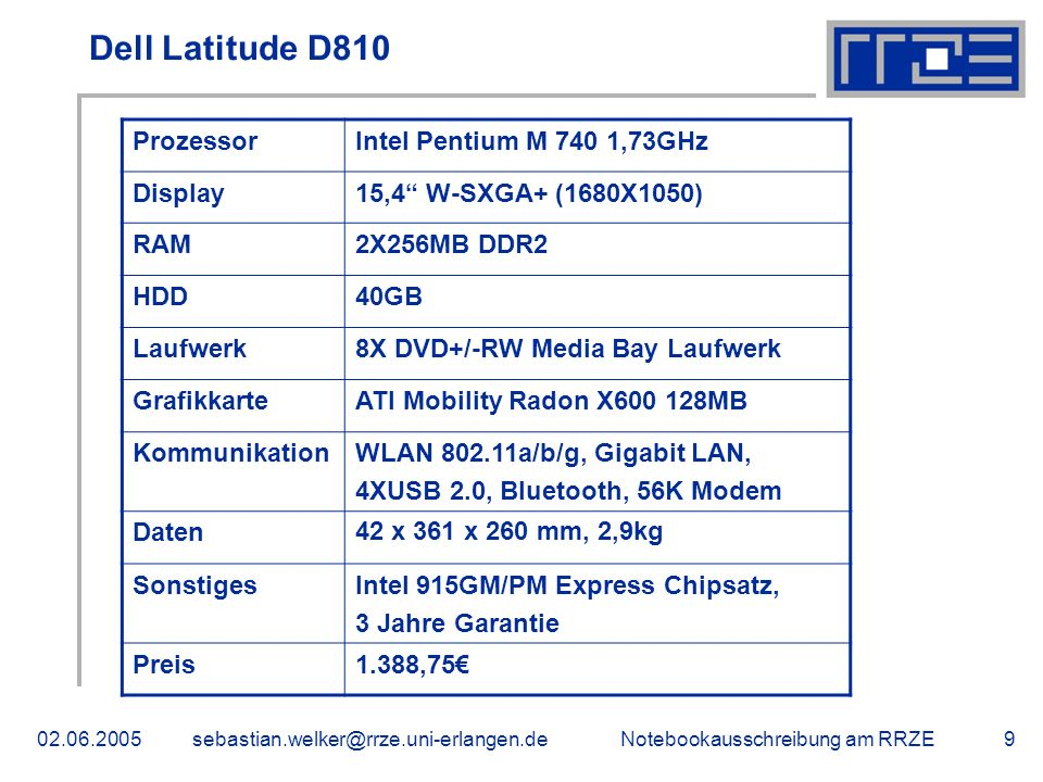 Notebookausschreibung am Dell Latitude D810 ProzessorIntel Pentium M 740 1,73GHz Display15,4 W-SXGA+ (1680X1050) RAM2X256MB DDR2 HDD40GB Laufwerk8X DVD+/-RW Media Bay Laufwerk GrafikkarteATI Mobility Radon X MB KommunikationWLAN a/b/g, Gigabit LAN, 4XUSB 2.0, Bluetooth, 56K Modem Daten42 x 361 x 260 mm, 2,9kg SonstigesIntel 915GM/PM Express Chipsatz, 3 Jahre Garantie Preis1.388,75