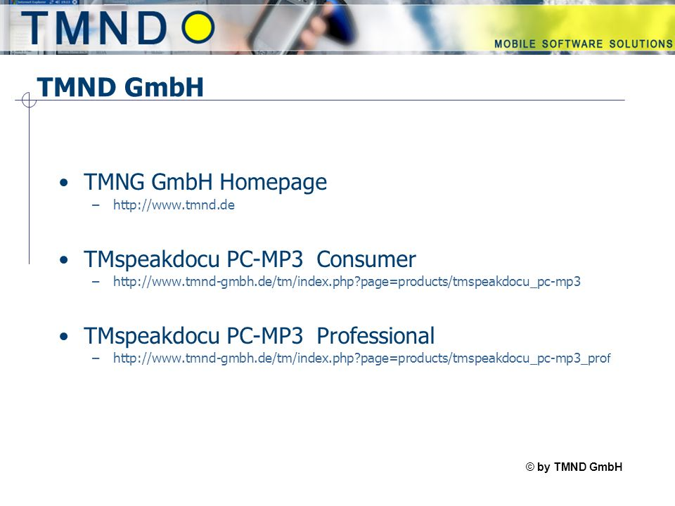© by TMND GmbH TMspeak TMND GmbH TMNG GmbH Homepage –http://www.tmnd.de TMspeakdocu PC-MP3 Consumer –http://www.tmnd-gmbh.de/tm/index.php page=products/tmspeakdocu_pc-mp3 TMspeakdocu PC-MP3 Professional –http://www.tmnd-gmbh.de/tm/index.php page=products/tmspeakdocu_pc-mp3_pro f