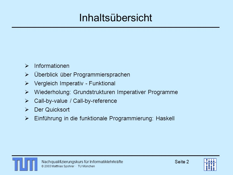 © 2003 Matthias Spohrer · TU München Seite 2 Inhaltsübersicht Informationen Überblick über Programmiersprachen Vergleich Imperativ - Funktional Wiederholung: Grundstrukturen Imperativer Programme Call-by-value / Call-by-reference Der Quicksort Einführung in die funktionale Programmierung: Haskell