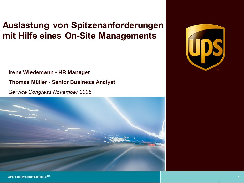 UPS Supply Chain Solutions SM Auslastung von Spitzenanforderungen mit Hilfe eines On-Site Managements Irene Wiedemann - HR Manager Thomas Müller - Senior Business Analyst Service Congress November 2005 1