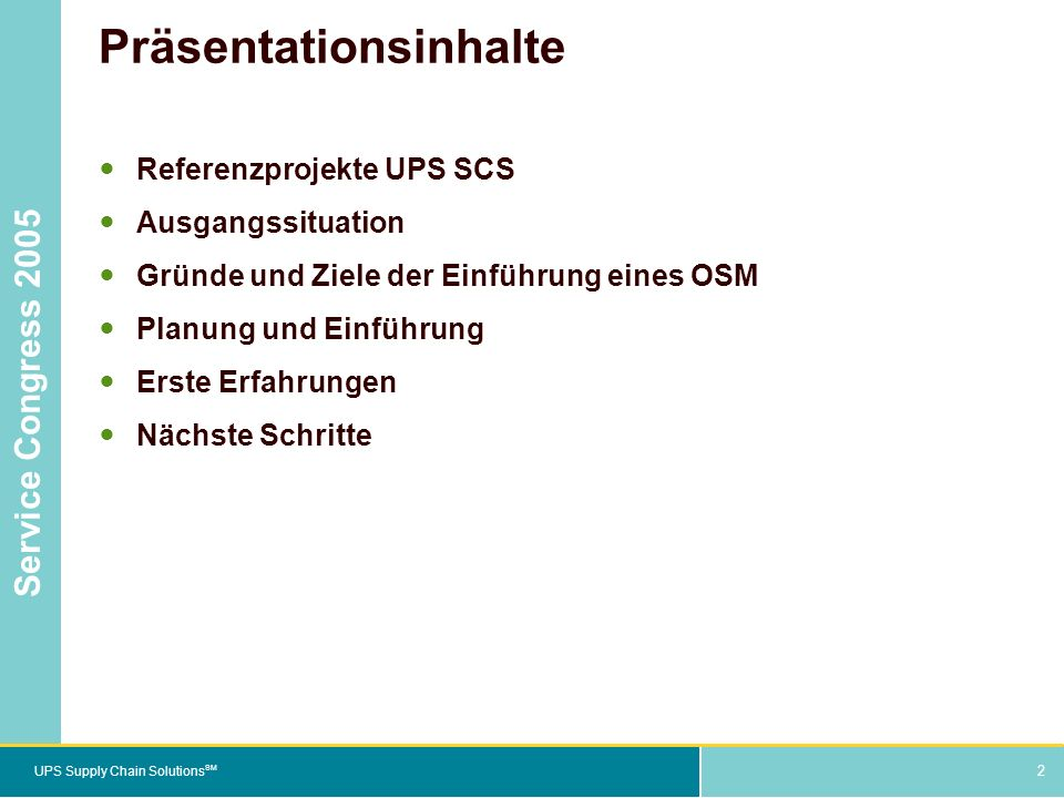 2 UPS Supply Chain Solutions SM Service Congress 2005 2 Präsentationsinhalte Referenzprojekte UPS SCS Ausgangssituation Gründe und Ziele der Einführung eines OSM Planung und Einführung Erste Erfahrungen Nächste Schritte