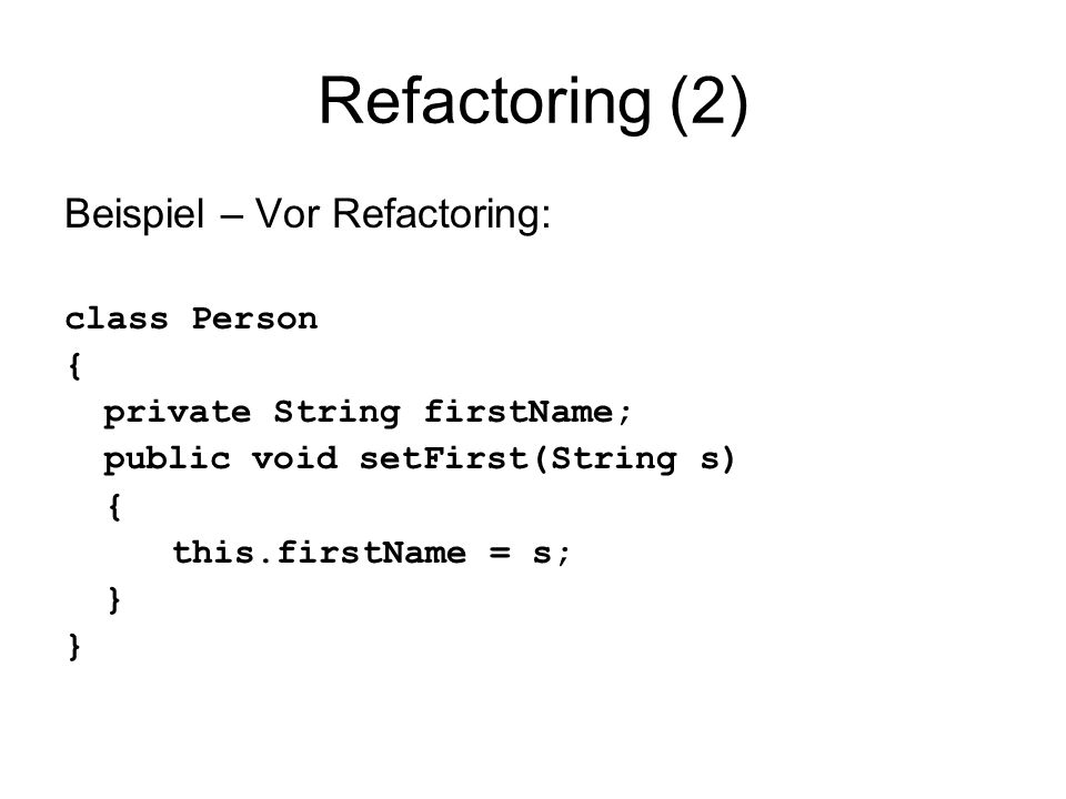 Refactoring (2) Beispiel – Vor Refactoring: class Person { private String firstName; public void setFirst(String s) { this.firstName = s; }