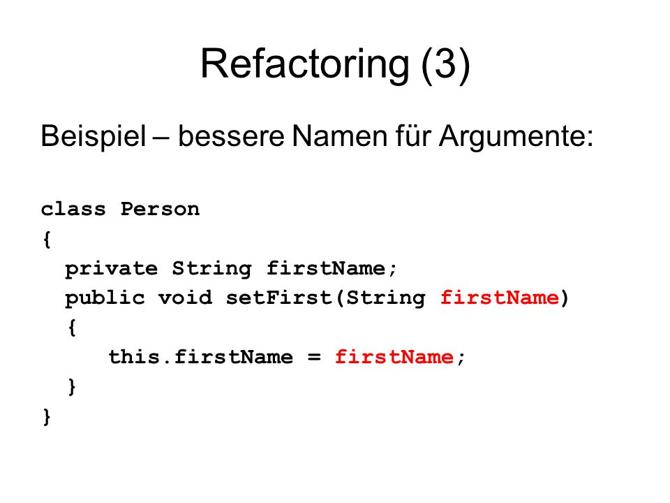 Refactoring (3) Beispiel – bessere Namen für Argumente: class Person { private String firstName; public void setFirst(String firstName) { this.firstName = firstName; }