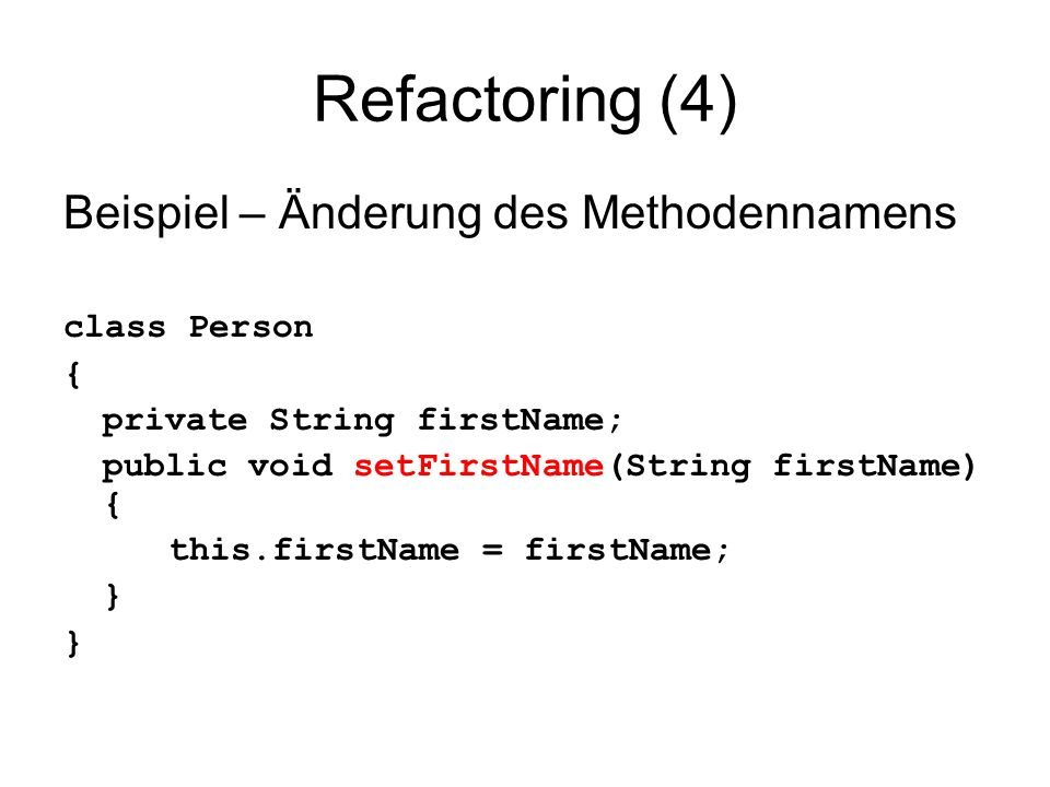 Refactoring (4) Beispiel – Änderung des Methodennamens class Person { private String firstName; public void setFirstName(String firstName) { this.firstName = firstName; }