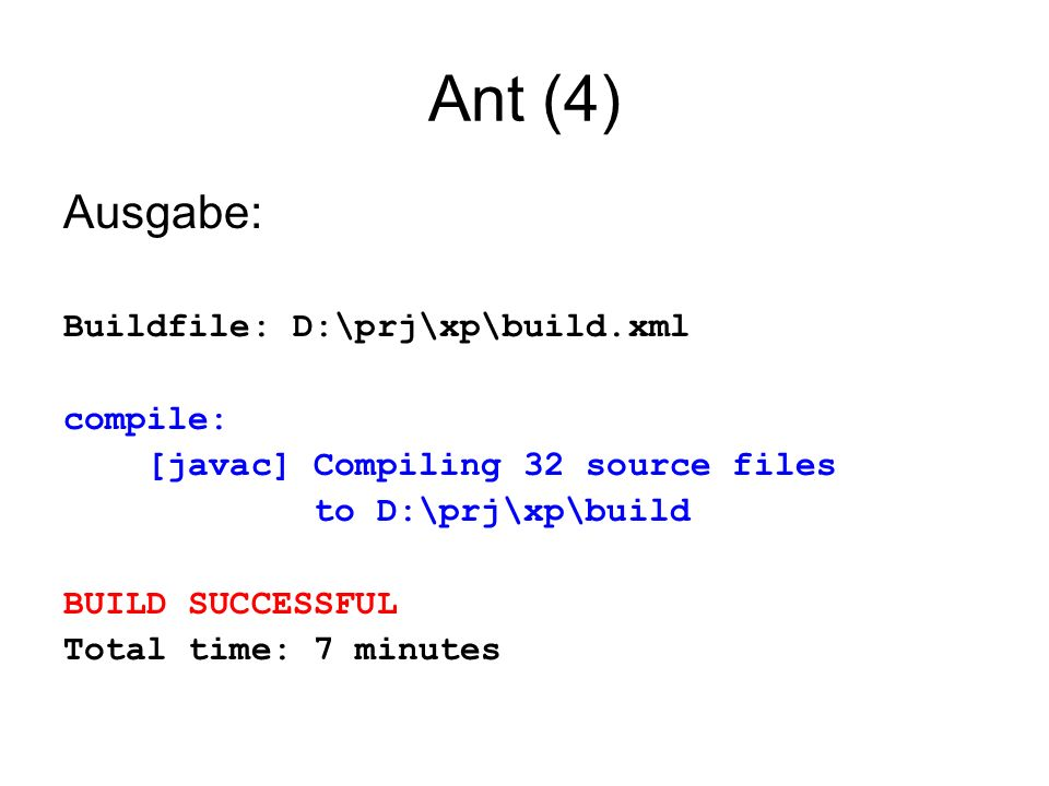 Ant (4) Ausgabe: Buildfile: D:\prj\xp\build.xml compile: [javac] Compiling 32 source files to D:\prj\xp\build BUILD SUCCESSFUL Total time: 7 minutes