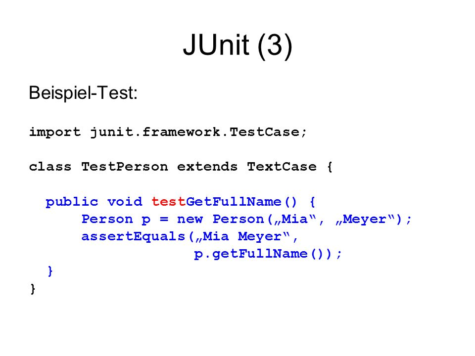 JUnit (3) Beispiel-Test: import junit.framework.TestCase; class TestPerson extends TextCase { public void testGetFullName() { Person p = new Person(Mia, Meyer); assertEquals(Mia Meyer, p.getFullName()); }