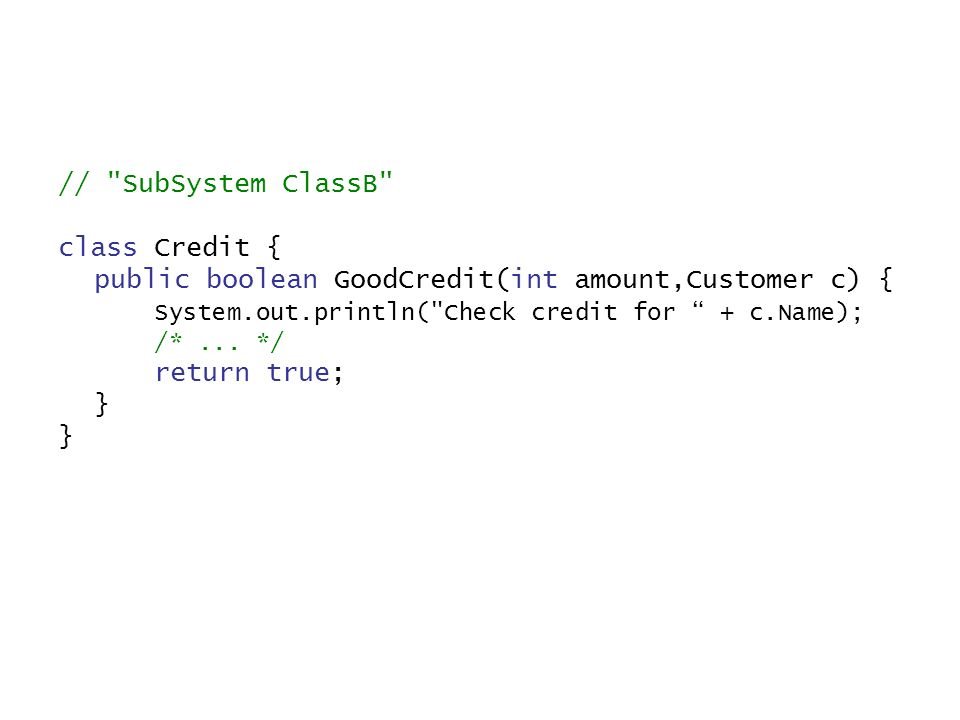 // SubSystem ClassB class Credit { public boolean GoodCredit(int amount,Customer c) { System.out.println( Check credit for + c.Name); /*...