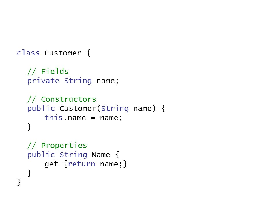class Customer { // Fields private String name; // Constructors public Customer(String name) { this.name = name; } // Properties public String Name { get {return name;} }