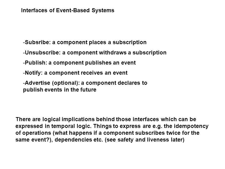Interfaces of Event-Based Systems -Subsribe: a component places a subscription -Unsubscribe: a component withdraws a subscription -Publish: a component publishes an event -Notify: a component receives an event -Advertise (optional): a component declares to publish events in the future There are logical implications behind those interfaces which can be expressed in temporal logic.