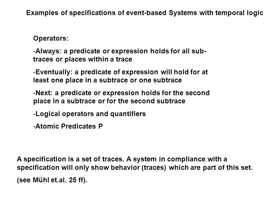 Examples of specifications of event-based Systems with temporal logic Operators: -Always: a predicate or expression holds for all sub- traces or places within a trace -Eventually: a predicate of expression will hold for at least one place in a subtrace or one subtrace -Next: a predicate or expression holds for the second place in a subtrace or for the second subtrace -Logical operators and quantifiers -Atomic Predicates P A specification is a set of traces.