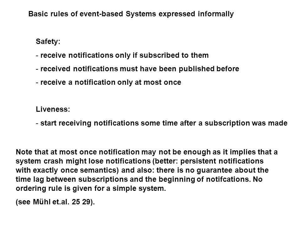 Basic rules of event-based Systems expressed informally Safety: - receive notifications only if subscribed to them - received notifications must have been published before - receive a notification only at most once Liveness: - start receiving notifications some time after a subscription was made Note that at most once notification may not be enough as it implies that a system crash might lose notifications (better: persistent notifications with exactly once semantics) and also: there is no guarantee about the time lag between subscriptions and the beginning of notifcations.