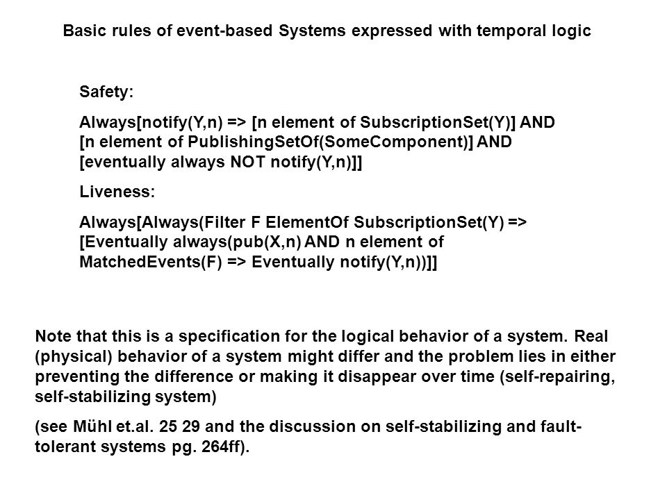 Basic rules of event-based Systems expressed with temporal logic Safety: Always[notify(Y,n) => [n element of SubscriptionSet(Y)] AND [n element of PublishingSetOf(SomeComponent)] AND [eventually always NOT notify(Y,n)]] Liveness: Always[Always(Filter F ElementOf SubscriptionSet(Y) => [Eventually always(pub(X,n) AND n element of MatchedEvents(F) => Eventually notify(Y,n))]] Note that this is a specification for the logical behavior of a system.