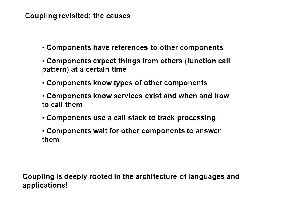 Coupling revisited: the causes Components have references to other components Components expect things from others (function call pattern) at a certain time Components know types of other components Components know services exist and when and how to call them Components use a call stack to track processing Components wait for other components to answer them Coupling is deeply rooted in the architecture of languages and applications!