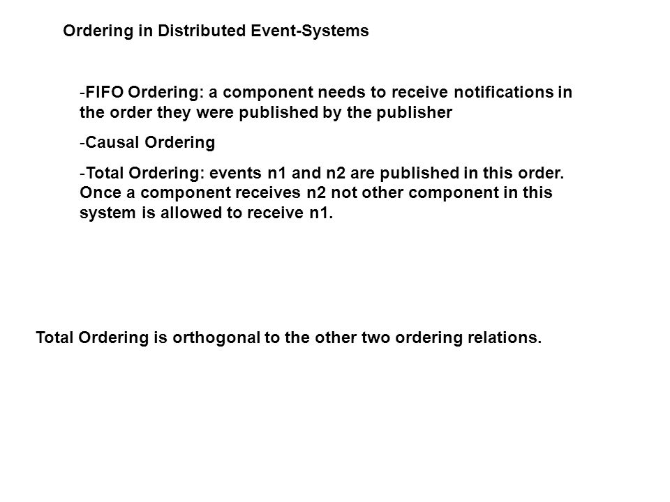 Ordering in Distributed Event-Systems -FIFO Ordering: a component needs to receive notifications in the order they were published by the publisher -Causal Ordering -Total Ordering: events n1 and n2 are published in this order.