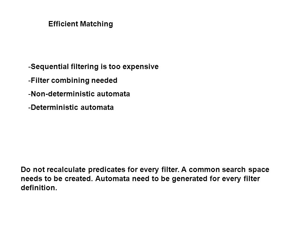 Efficient Matching -Sequential filtering is too expensive -Filter combining needed -Non-deterministic automata -Deterministic automata Do not recalculate predicates for every filter.