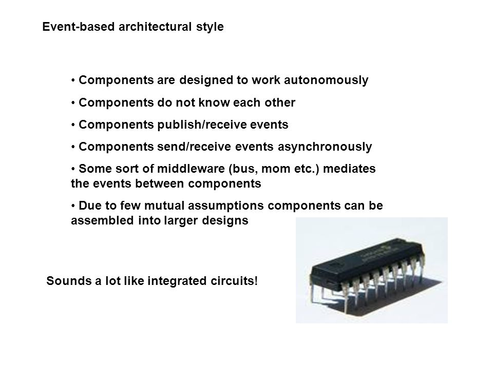 Event-based architectural style Components are designed to work autonomously Components do not know each other Components publish/receive events Components send/receive events asynchronously Some sort of middleware (bus, mom etc.) mediates the events between components Due to few mutual assumptions components can be assembled into larger designs Sounds a lot like integrated circuits!