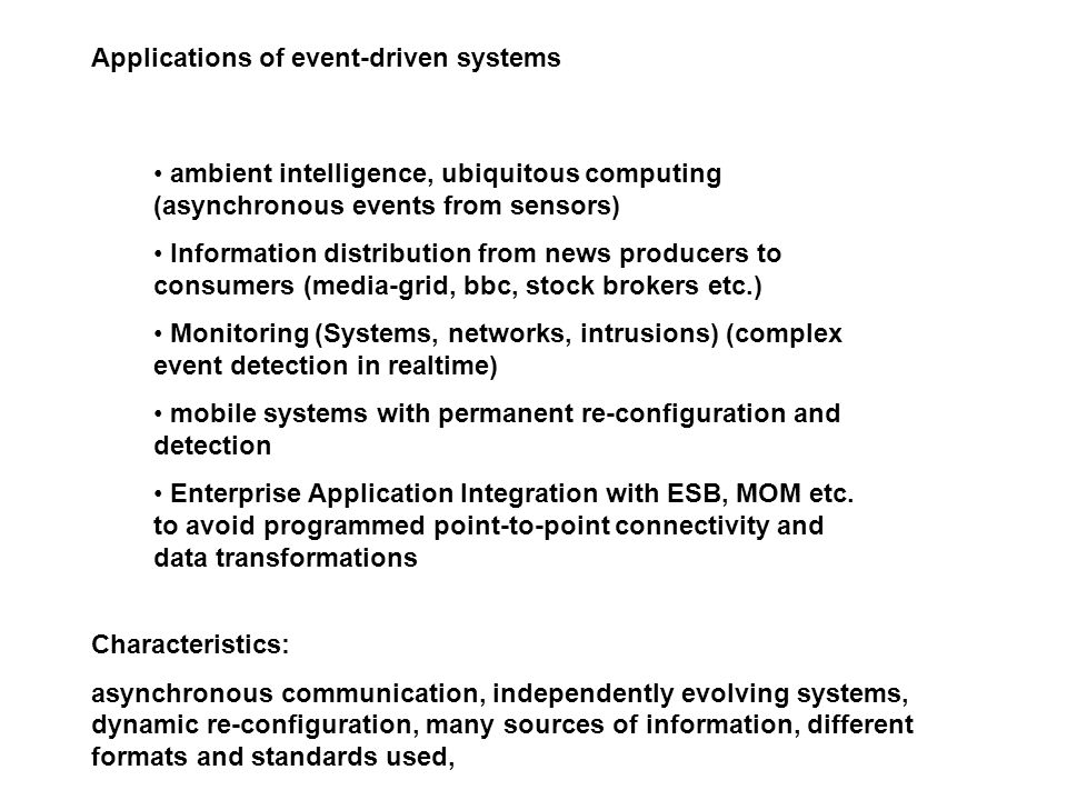 Applications of event-driven systems ambient intelligence, ubiquitous computing (asynchronous events from sensors) Information distribution from news producers to consumers (media-grid, bbc, stock brokers etc.) Monitoring (Systems, networks, intrusions) (complex event detection in realtime) mobile systems with permanent re-configuration and detection Enterprise Application Integration with ESB, MOM etc.