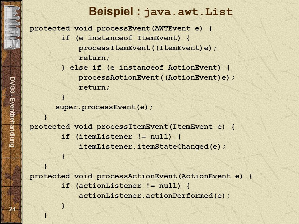 DVG3 - Eventbehandlung 24 Beispiel : java.awt.List protected void processEvent(AWTEvent e) { if (e instanceof ItemEvent) { processItemEvent((ItemEvent)e); return; } else if (e instanceof ActionEvent) { processActionEvent((ActionEvent)e); return; } super.processEvent(e); } protected void processItemEvent(ItemEvent e) { if (itemListener != null) { itemListener.itemStateChanged(e); } } protected void processActionEvent(ActionEvent e) { if (actionListener != null) { actionListener.actionPerformed(e); } }