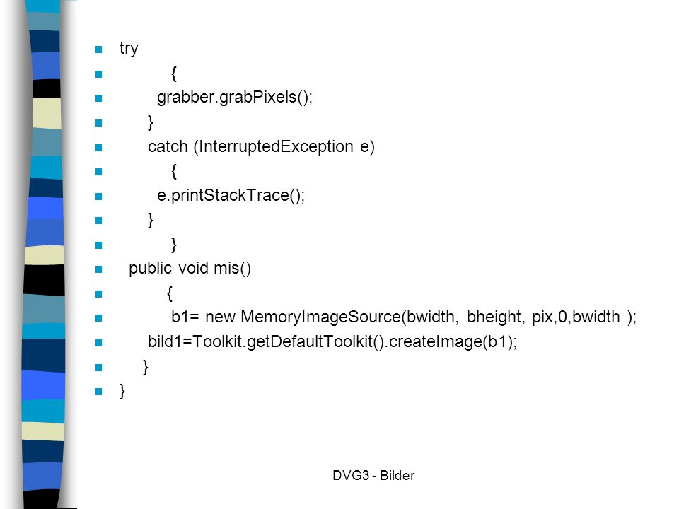 DVG3 - Bilder n try n { n grabber.grabPixels(); n } n catch (InterruptedException e) n { n e.printStackTrace(); n } n public void mis() n { n b1= new MemoryImageSource(bwidth, bheight, pix,0,bwidth ); n bild1=Toolkit.getDefaultToolkit().createImage(b1); n }