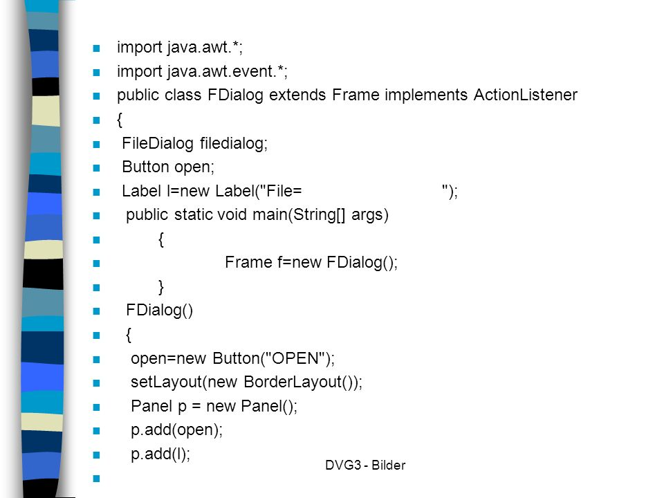 DVG3 - Bilder n import java.awt.*; n import java.awt.event.*; n public class FDialog extends Frame implements ActionListener n { n FileDialog filedialog; n Button open; n Label l=new Label( File= ); n public static void main(String[] args) n { n Frame f=new FDialog(); n } n FDialog() n { n open=new Button( OPEN ); n setLayout(new BorderLayout()); n Panel p = new Panel(); n p.add(open); n p.add(l); n