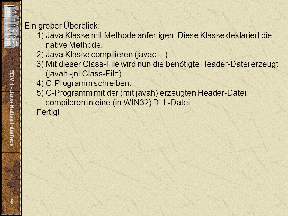 EDV 1 - Java Native Interface 5 Ein grober Überblick: 1) Java Klasse mit Methode anfertigen.