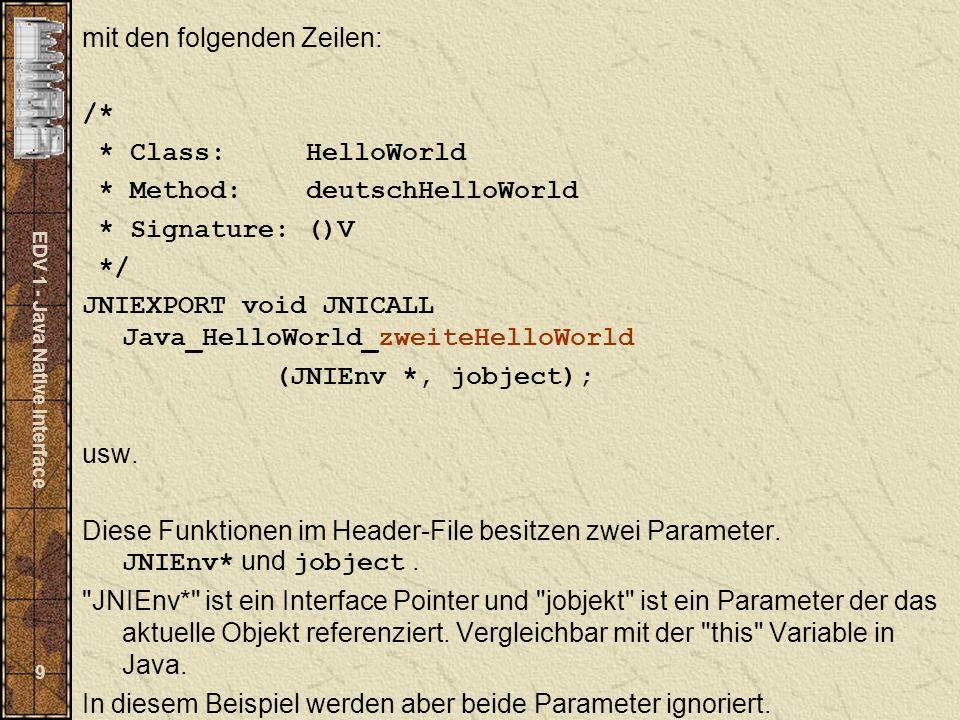 EDV 1 - Java Native Interface 9 mit den folgenden Zeilen: /* * Class: HelloWorld * Method: deutschHelloWorld * Signature: ()V */ JNIEXPORT void JNICALL Java_HelloWorld_zweiteHelloWorld (JNIEnv *, jobject); usw.