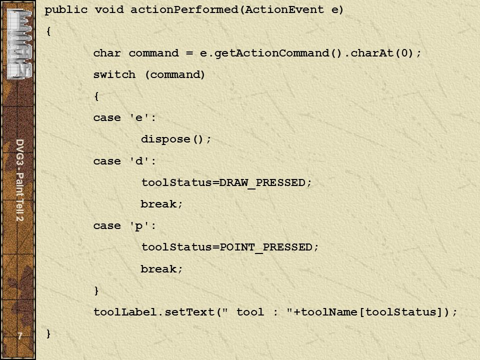 DVG3 - Paint Teil 2 7 public void actionPerformed(ActionEvent e) { char command = e.getActionCommand().charAt(0); switch (command) { case e : dispose(); case d : toolStatus=DRAW_PRESSED; break; case p : toolStatus=POINT_PRESSED; break; } toolLabel.setText( tool : +toolName[toolStatus]); }
