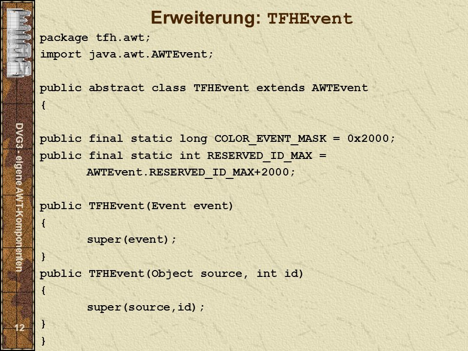 DVG3 - eigene AWT-Komponenten 12 Erweiterung: TFHEvent package tfh.awt; import java.awt.AWTEvent; public abstract class TFHEvent extends AWTEvent { public final static long COLOR_EVENT_MASK = 0x2000; public final static int RESERVED_ID_MAX = AWTEvent.RESERVED_ID_MAX+2000; public TFHEvent(Event event) { super(event); } public TFHEvent(Object source, int id) { super(source,id); } }