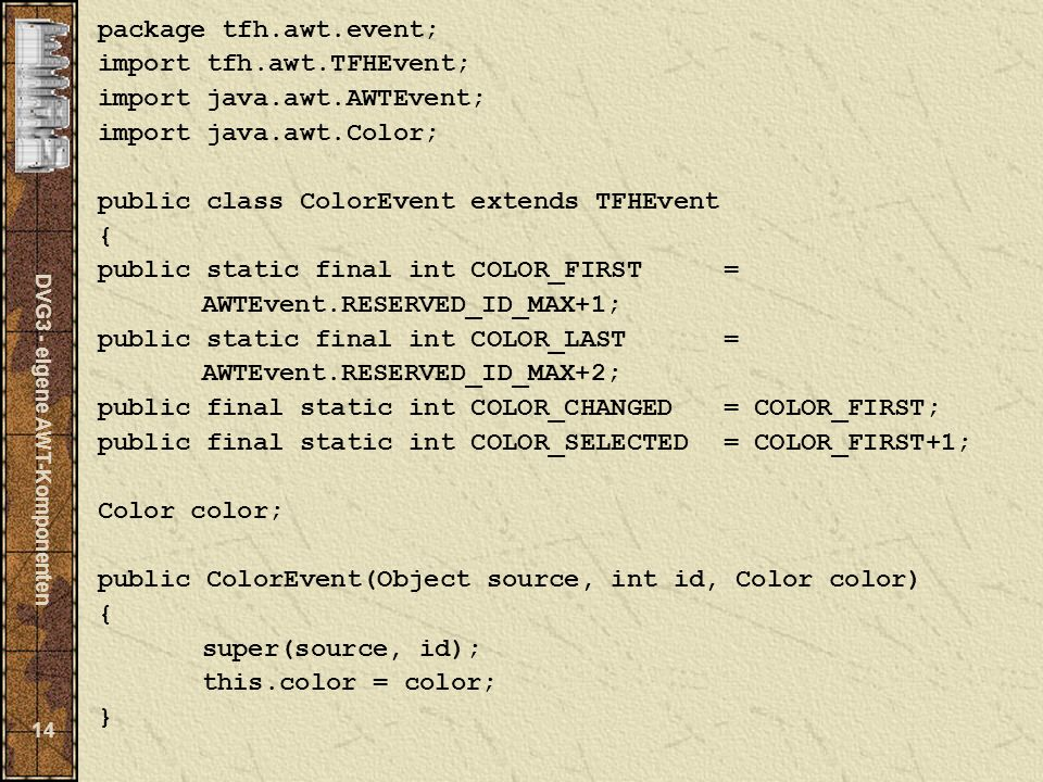 DVG3 - eigene AWT-Komponenten 14 package tfh.awt.event; import tfh.awt.TFHEvent; import java.awt.AWTEvent; import java.awt.Color; public class ColorEvent extends TFHEvent { public static final int COLOR_FIRST= AWTEvent.RESERVED_ID_MAX+1; public static final int COLOR_LAST= AWTEvent.RESERVED_ID_MAX+2; public final static int COLOR_CHANGED= COLOR_FIRST; public final static int COLOR_SELECTED= COLOR_FIRST+1; Color color; public ColorEvent(Object source, int id, Color color) { super(source, id); this.color = color; }