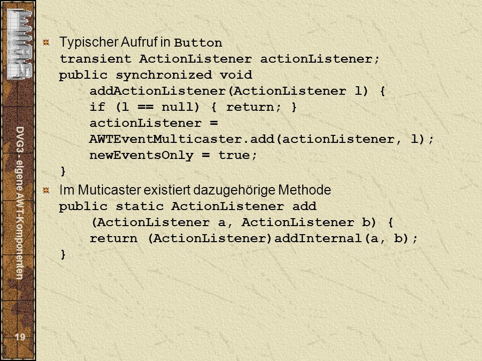 DVG3 - eigene AWT-Komponenten 19 Typischer Aufruf in Button transient ActionListener actionListener; public synchronized void addActionListener(ActionListener l) { if (l == null) { return; } actionListener = AWTEventMulticaster.add(actionListener, l); newEventsOnly = true; } Im Muticaster existiert dazugehörige Methode public static ActionListener add (ActionListener a, ActionListener b) { return (ActionListener)addInternal(a, b); }