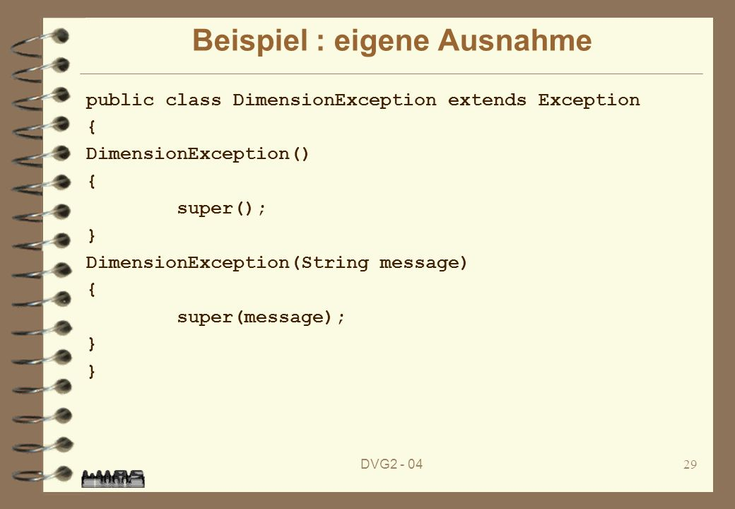 DVG Beispiel : eigene Ausnahme public class DimensionException extends Exception { DimensionException() { super(); } DimensionException(String message) { super(message); }