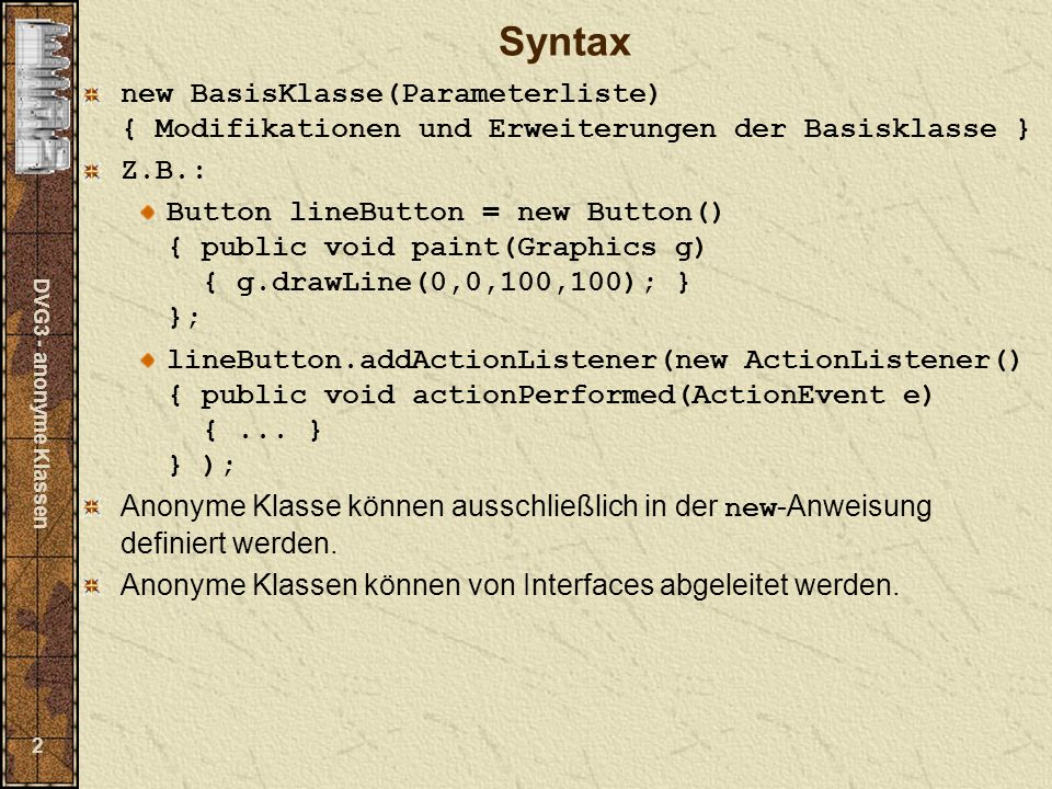 DVG3 - anonyme Klassen 2 Syntax new BasisKlasse(Parameterliste) { Modifikationen und Erweiterungen der Basisklasse } Z.B.: Button lineButton = new Button() { public void paint(Graphics g) { g.drawLine(0,0,100,100); } }; lineButton.addActionListener(new ActionListener() { public void actionPerformed(ActionEvent e) {...
