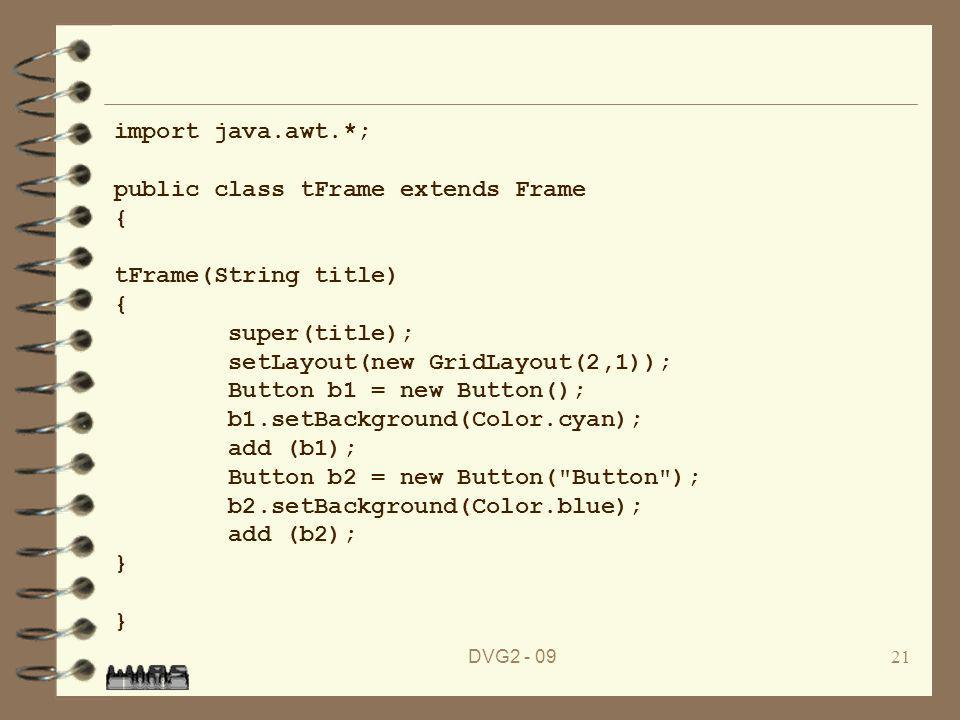 DVG import java.awt.*; public class tFrame extends Frame { tFrame(String title) { super(title); setLayout(new GridLayout(2,1)); Button b1 = new Button(); b1.setBackground(Color.cyan); add (b1); Button b2 = new Button( Button ); b2.setBackground(Color.blue); add (b2); } }