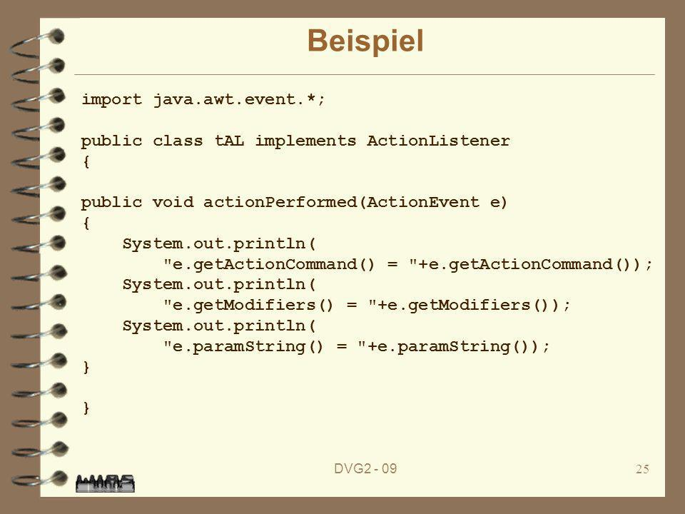 DVG Beispiel import java.awt.event.*; public class tAL implements ActionListener { public void actionPerformed(ActionEvent e) { System.out.println( e.getActionCommand() = +e.getActionCommand()); System.out.println( e.getModifiers() = +e.getModifiers()); System.out.println( e.paramString() = +e.paramString()); } }