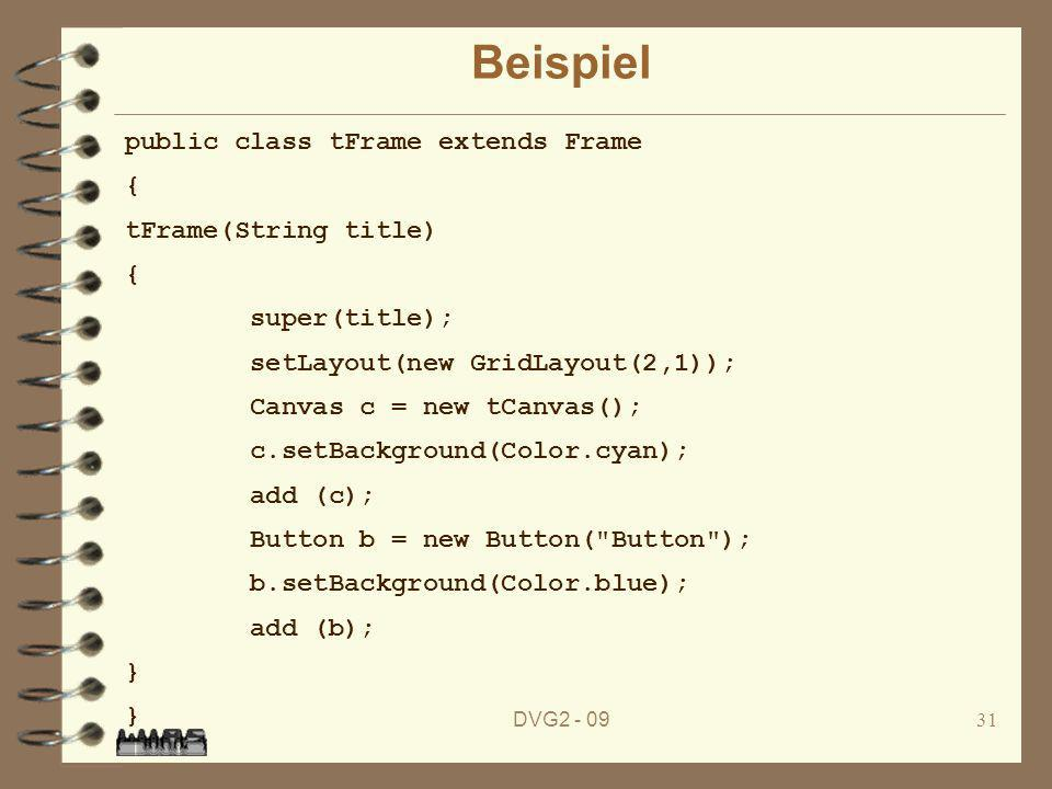 DVG Beispiel public class tFrame extends Frame { tFrame(String title) { super(title); setLayout(new GridLayout(2,1)); Canvas c = new tCanvas(); c.setBackground(Color.cyan); add (c); Button b = new Button( Button ); b.setBackground(Color.blue); add (b); } }