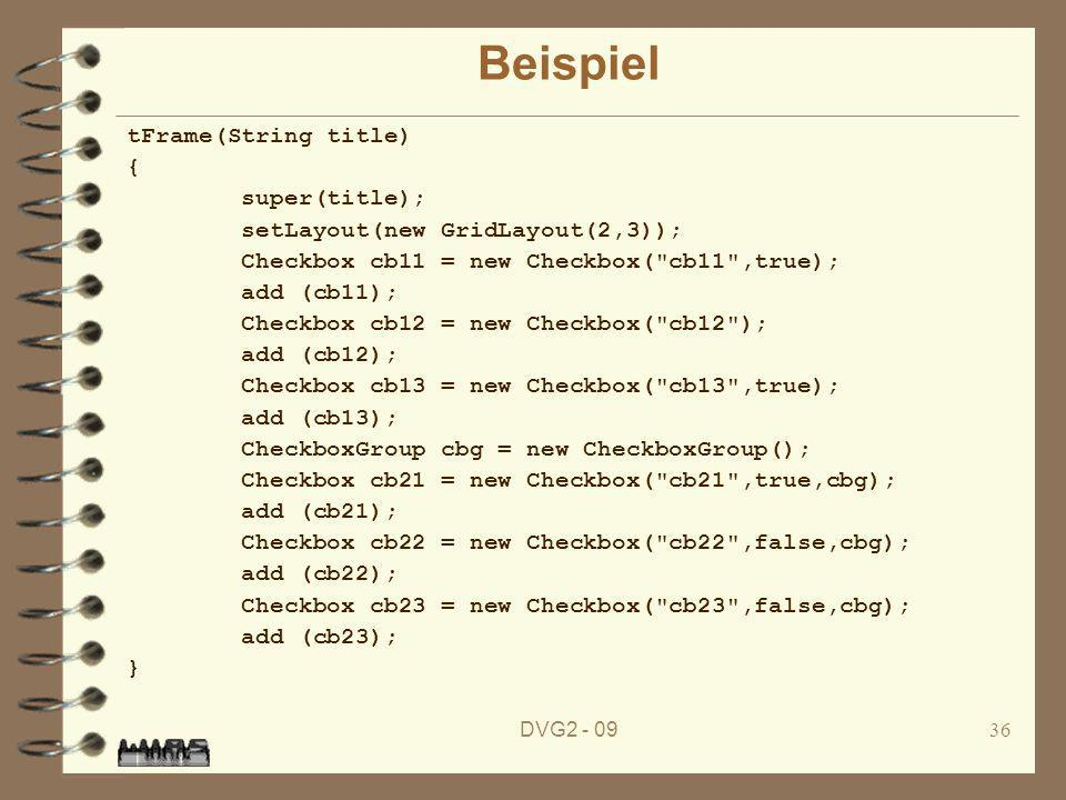 DVG Beispiel tFrame(String title) { super(title); setLayout(new GridLayout(2,3)); Checkbox cb11 = new Checkbox( cb11 ,true); add (cb11); Checkbox cb12 = new Checkbox( cb12 ); add (cb12); Checkbox cb13 = new Checkbox( cb13 ,true); add (cb13); CheckboxGroup cbg = new CheckboxGroup(); Checkbox cb21 = new Checkbox( cb21 ,true,cbg); add (cb21); Checkbox cb22 = new Checkbox( cb22 ,false,cbg); add (cb22); Checkbox cb23 = new Checkbox( cb23 ,false,cbg); add (cb23); }