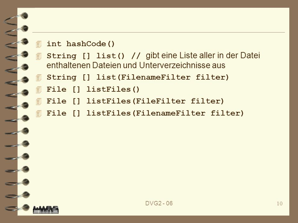 DVG2 - 0610 4 int hashCode() String [] list() // gibt eine Liste aller in der Datei enthaltenen Dateien und Unterverzeichnisse aus 4 String [] list(FilenameFilter filter) 4 File [] listFiles() 4 File [] listFiles(FileFilter filter) 4 File [] listFiles(FilenameFilter filter)
