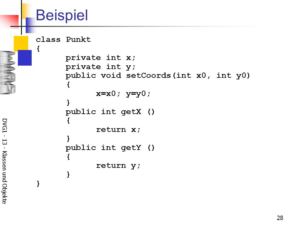 DVG Klassen und Objekte 28 Beispiel class Punkt { private int x; private int y; public void setCoords(int x0, int y0) { x=x0; y=y0; } public int getX () { return x; } public int getY () { return y; } }