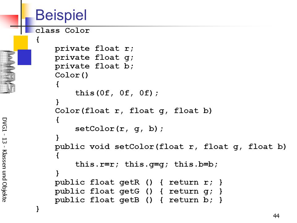 DVG Klassen und Objekte 44 Beispiel class Color { private float r; private float g; private float b; Color() { this(0f, 0f, 0f); } Color(float r, float g, float b) { setColor(r, g, b); } public void setColor(float r, float g, float b) { this.r=r; this.g=g; this.b=b; } public float getR () { return r; } public float getG () { return g; } public float getB () { return b; } }