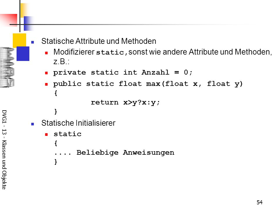 DVG Klassen und Objekte 54 Statische Attribute und Methoden Modifizierer static, sonst wie andere Attribute und Methoden, z.B.: private static int Anzahl = 0; public static float max(float x, float y) { return x>y x:y; } Statische Initialisierer static {....