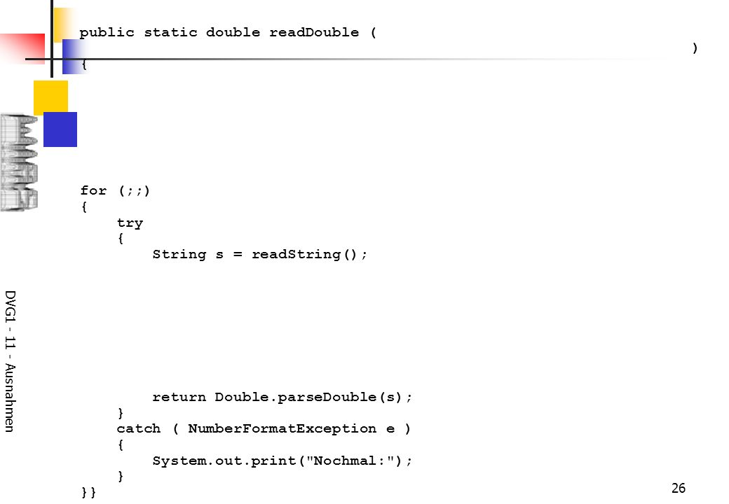 DVG Ausnahmen 26 public static double readDouble ( ) { for (;;) { try { String s = readString(); return Double.parseDouble(s); } catch ( NumberFormatException e ) { System.out.print( Nochmal: ); } }}