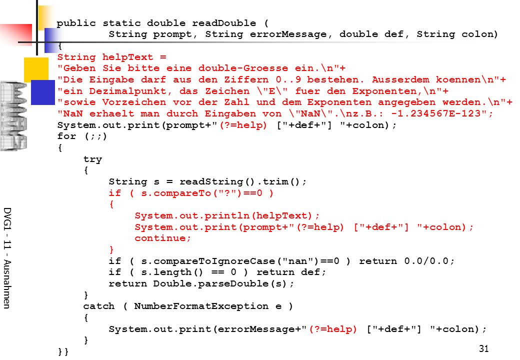 DVG Ausnahmen 31 public static double readDouble ( String prompt, String errorMessage, double def, String colon) { String helpText = Geben Sie bitte eine double-Groesse ein.\n + Die Eingabe darf aus den Ziffern 0..9 bestehen.